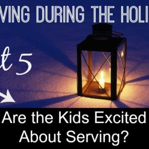 Serving During the Holidays--Ideas to Help Motivate Kids to Serve