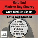 Help End Modern Day Slavery: What Families Can Do-Let's Get Started